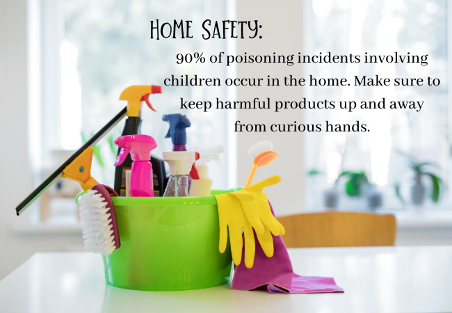 Home Safety - 90 percent of poisoning incidents involving children occur in the home. Make sure to keep harmful products up and away from curious hands.